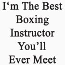 I'm The Best Boxing Instructor You'll Ever Meet  by supernova23