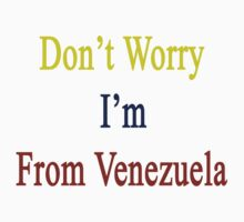 Don't Worry I'm From Venezuela  by supernova23
