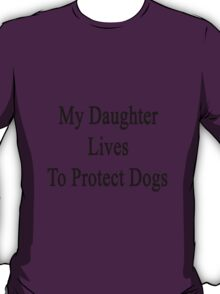 My Daughter Lives To Protect Dogs T-Shirt