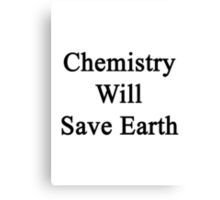 Chemistry Will Save Earth  Canvas Print