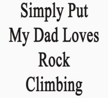 Simply Put My Dad Loves Rock Climbing  by supernova23