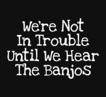 We're Not In Trouble Until We Hear The Banjos by divebargraphics