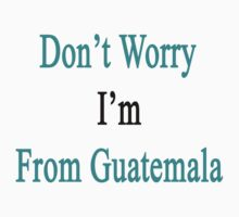 Don't Worry I'm From Guatemala  by supernova23