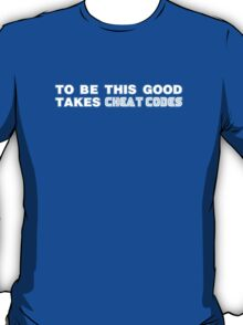 To Be This Good Takes Cheat Codes T-Shirt