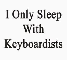 I Only Sleep With Keyboardists  by supernova23