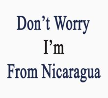 Don't Worry I'm From Nicaragua  by supernova23