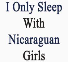 I Only Sleep With Nicaraguan Girls  by supernova23