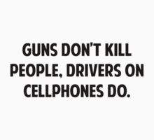 Guns Don't Kill People. Drivers On Cellphones Do. by BrightDesign