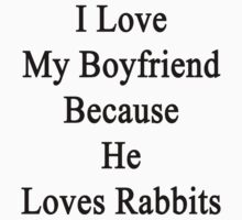 I Love My Boyfriend Because He Loves Rabbits  by supernova23