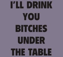 I'll Drink You Bitches Under The Table by BrightDesign