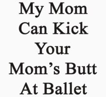 My Mom Can Kick Your Mom's Butt At Ballet  by supernova23