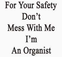 For Your Safety Don't Mess With Me I'm An Organist  by supernova23