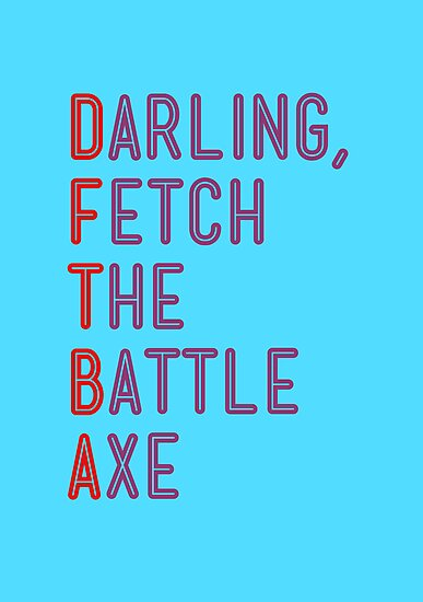 Darling, Fetch the Battle Axe (DFTBA) by Alexandrico