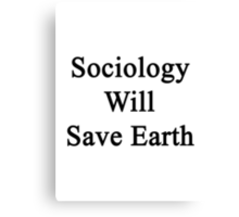 Sociology Will Save Earth  Canvas Print