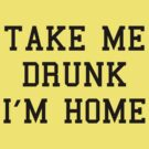 Take Me Drunk I&#x27;m Home by BrightDesign