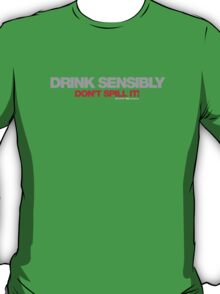 Drink Sensibly, Don't Spill It! T-Shirt