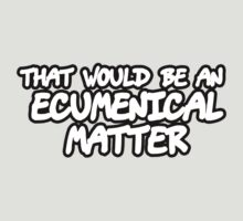That Would Be An Ecumenical Matter by CarbonClothing