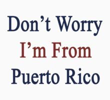Don't Worry I'm From Puerto Rico  by supernova23