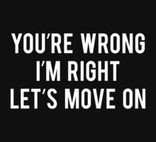 You're Wrong I'm Right Let's Move On by BrightDesign