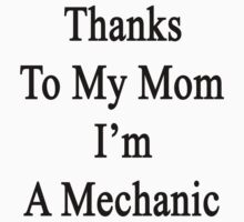 Thanks To My Mom I'm A Mechanic  by supernova23