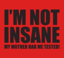 I'm Not Insane. My Mother Had Me Tested. by BrightDesign