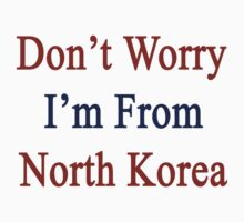 Don't Worry I'm From North Korea  by supernova23