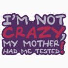 Im Not Crazy My Mother Had Me Tested by Style-O-Mat