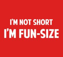I'm Not Short. I'm Fun-Size. by BrightDesign