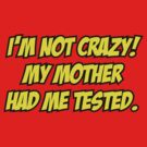 I'm Not Crazy! My Mother Had Me Tested. by BrightDesign