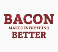 Bacon Makes Everything Better by BrightDesign