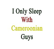 I Only Sleep With Cameroonian Guys  Photographic Print