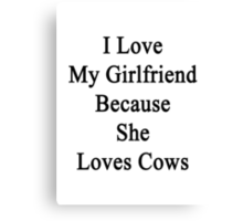I Love My Girlfriend Because She Loves Cows  Canvas Print