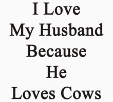 I Love My Husband Because He Loves Cows  by supernova23