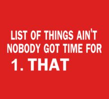 List of things ain't nobody got time for that by bboyhyper
