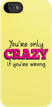 You're only CRAZY if you're WRONG by jazzydevil
