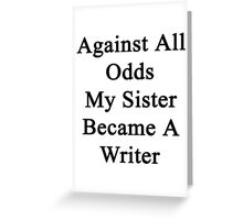 Against All Odds My Sister Became A Writer  Greeting Card