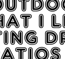 Im Outdoorsy In That I Like Getting Drunk On Patios Sticker
