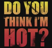 Do You Think Im Hot? by CarbonClothing