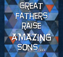Great Fathers Raise Amazing Sons ... by Micklyn2