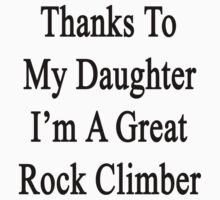 Thanks To My Daughter I'm A Great Rock Climber  by supernova23