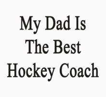 My Dad Is The Best Hockey Coach  by supernova23