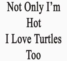 Not Only I'm Hot I Love Turtles Too  by supernova23