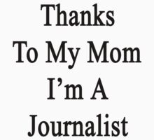 Thanks To My Mom I'm A Journalist  by supernova23