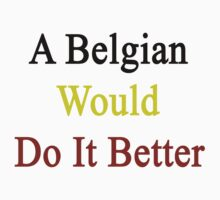 A Belgian Would Do It Better  by supernova23