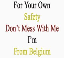 For Your Own Safety Don't Mess With Me I'm From Belgium  by supernova23