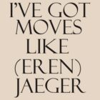 I'VE GOT MOVES LIKE (EREN) JAEGER! by avatarem