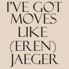 I'VE GOT MOVES LIKE (EREN) JAEGER! by avatarem