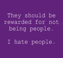They should be rewarded for not being people. I hate people. by Clothos & Co.