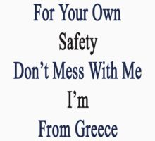 For Your Own Safety Don't Mess With Me I'm From Greece  by supernova23