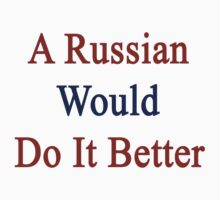 A Russian Would Do It Better  by supernova23